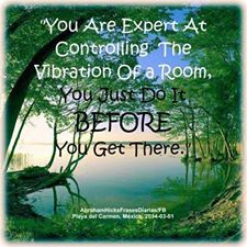 You are expert at controlling the vibration of a room. You just do it before you get there - Abraham