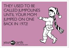 THEY USED TO BE CALLED JUMPOLINES UNTIL YOUR MOM JUMPED ON ONE BACK IN 1972!