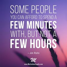 Some people you can afford to spend a few minutes with, but not a few hours. - Jim Rohn