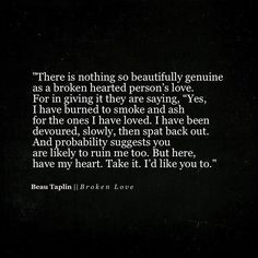 """There is nothing so beautifully genuine as a broken hearted person's love. For in giving it they are saying, """"Yes, I have burned to smoke and ash fir the ones I have loved. I have been devoured, slowly, then spat back out. And probability suggests you are likely to ruin me too. But here, have my heart. Take it. I'd like you to. Beau Taplin"""
