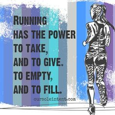 Running has the power to take, and to give. To empty, and to fill.