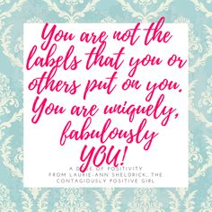 You are not the labels that you or others put on you. You are uniquely, fabulously YOU.