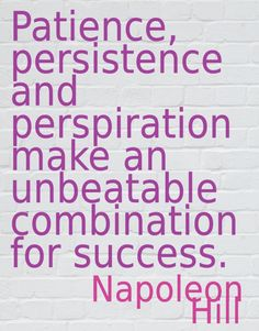 """Patience, persistence and perspiration make an unbeatable combination for success."" - Napoleon Hill"