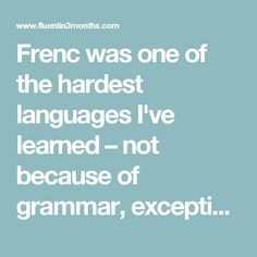 Frenc was one of the hardest languages I've learned – not because of grammar, exceptions or any of that (which all languages have), but simply because the Parisians were extremely unhelpful and discouraging.