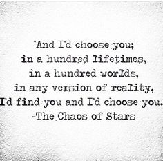 And I choose you, in a hundred lifetimes, in a hundred worlds, in any version of reality. I'd find you and I'd choose you.
