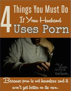 4 Things You Must do if Your Husband Uses Porn: Because porn is not harmless, and your marriage deserves his undivided attention!