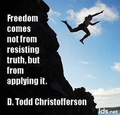 Freedom comes not from resisting truth, but from applying it. -D. Todd Christofferson
