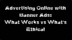 Advertising Online with Banner Ads: What Works vs What's Ethical What Works, Online Advertising, Email Marketing, Banner, Ads, Banner Stands, Banners