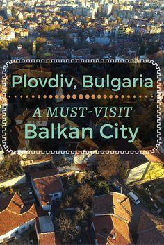 Travel Europe - Bulgaria | Plovdiv, Bulgaria, A Must-Visit Balkan City