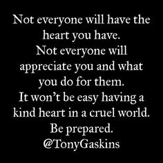 Not everyone will have the heart you have.