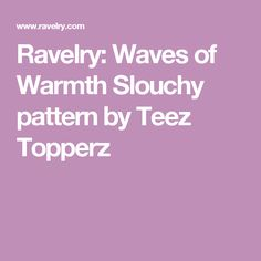 Ravelry: Waves of Warmth Slouchy pattern by Teez Topperz