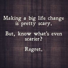 making a big life change is pretty scary. but, know whats even scarier? regret.