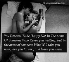 You deserve to be happy not in the arms of someone who keeps you waiting, but in the arms of someone who will take you now, love you forever, leave you never. I LOVE THIS! Romantic Pictures Of Couples, Romantic Images, Romantic Quotes, Jiddu Krishnamurti, Mantra, Happy Love, My Love, True Love, Image Couple