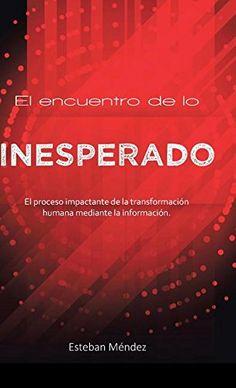 El Encuentro de Lo Inesperado.: El Proceso Impactante de La Transformacion Humana Mediante La Informacion. (Spanish Edition)