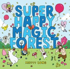 Super Happy Magic Forest by Matt Long - A picture book/graphic novel that was a lot of fun to read.