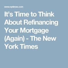 It's Time to Think About Refinancing Your Mortgage (Again) - The New York Times