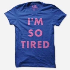 They get you are tired. So. Very. Tired.