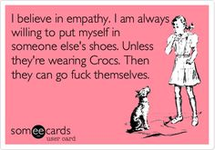 I believe in empathy. I am always willing to put myself in someone else's shoes. Unless they're wearing Crocs. Then they can go fuck themselves.