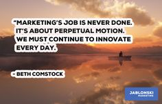 """""""MARKETING'S JOB IS NEVER DONE. IT'S ABOUT PERPETUAL MOTION. WE MUST CONTINUE TO INNOVATE EVERY DAY."""""""