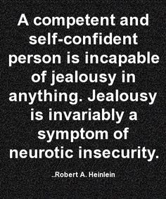 A competent and self-confident person is incapable of jealousy in anything. Jealousy is invariably a symptom of neurotic insecurity. Robert A. Heinlein