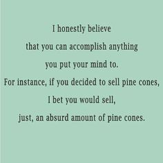 Daily odd compliment: I honestly believe you can accomplish anything you put your mind to. For instance, if you decided to sell pine cones, I bet you would sell, just, an absurd amount of pine cones. Daily Odd, Funny Compliments, Pick Up Lines, Laugh Out Loud, The Funny, I Laughed, Quotes To Live By, Laughter, Funny Quotes