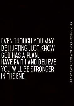 Even though you may be hurting just know God has  a plan. Have faith and believe you will be stronger in the end.