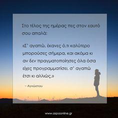 """Στο τέλος της ημέρας πες στον εαυτό σου απαλά: """"Σ' αγαπώ, έκανες ό,τι καλύτερο μπορούσες σήμερα, και ακόμα κι αν δεν πραγματοποίησες όσα είχες προγραμματίσει, σ' αγαπώ έτσι κι αλλιώς."""" The Words, Poetry Quotes, Wisdom Quotes, Quotes Quotes, Best Quotes, Love Quotes, Teaching Humor, Morning Affirmations, Live Laugh Love"""
