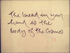 """""""The bread in your hand is the body of the cosmos."""" Thich Nhat Hanh."""