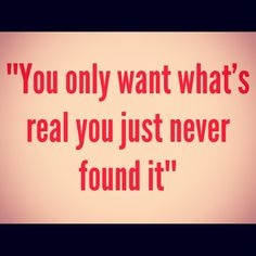 you only want what's real, you just never found it. - drake, practice
