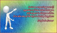 Insist on respecting yourself, regardless of how others treat you. Self-respect is always a choice. It is also one of the keys to lasting happiness.