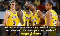 """""""Ask not what your teammates can do for you. Ask what you can do for your teammates."""" - Magic Johnson"""