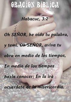 Habacuc, 3:2 - Oh SEÑOR, he oído tu palabra, y temí. Oh SEÑOR, aviva tu obra en medio de los tiempos, En medio de los tiempos hazla conocer; En la ira acuérdate de la misericordia.
