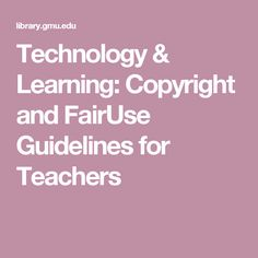 Technology & Learning: Copyright and FairUse Guidelines for Teachers