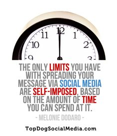 """""""The only limits you have with spreading your message via social media are self-imposed based on the amount of time you can spend at it."""" - Melonie Dodaro http://topdogsocialmedia.com"""