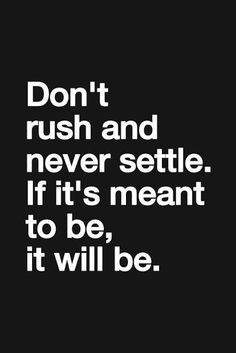 Don't rush and never settle If it's meant to be it will be