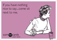 If you have nothing nice to say....come sit next to me.