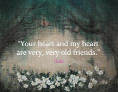 """Your heart and my heart are very, very old friends."" Hafiz"
