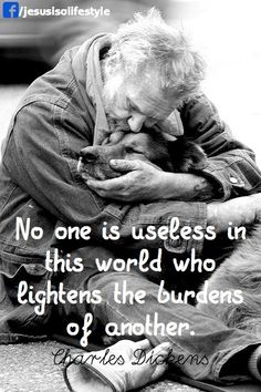 No one is useless in this world who lightens the burdens of another - Charles Dickens