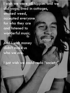 "I wish we were all hippies and we did yoga lived in cottages smoked weed accepted everyone for who they are and listened to wonderful music & I wish money didn't make us who we are. I just wish we could redo ""society"". Wisdom Quotes, True Quotes, Great Quotes, Inspirational Quotes, Quotes Quotes, Photo Quotes, People Quotes, Motivational, Best Bob Marley Quotes"