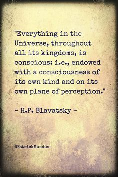 """""""Everything in the Universe, throughout  all its kingdoms, is conscious: i.e., endowed with a consciousness of its own kind and on its own plane of perception."""" ~ H.P. Blavatsky"""