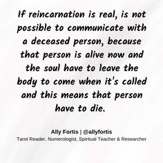 If reincarnation is real, is not possible to communicate with a deceased person because that person is alive now and the soul have to leave the body to come when it's called and this means that person have to die.
