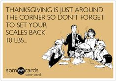 THANKSGIVING IS JUST AROUND THE CORNER SO DON'T FORGET TO SET YOUR SCALES BACK 10 LBS...