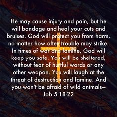Job He may cause injury and pain, but he will bandage and heal your cuts and bruises. God will protect you from harm, no matter how often trouble may strike. In times of war and famine, God will keep you Jesus Is Lord, God, Cuts And Bruises, Verses, Scriptures, Bible Quotes, It Hurts, Fragrance, Healing
