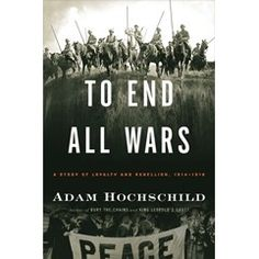 2012 Non-Fiction Winner: To End All Wars: A Story of Loyalty and Rebellion, 1914-1918 by Adam Hochschild