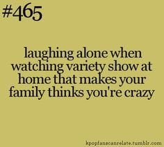 so true... XD (I am laughing alone and I'm not crazy.... I am watching an anime or drama)