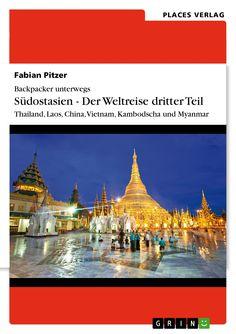 Backpacker unterwegs: Südostasien - Der Weltreise dritter Teil: Thailand, Laos, China, Vietnam, Kambodscha und Myanmar von Fabian Pitzer