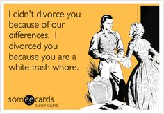I didn't divorce you because of our differences. I divorced you because you are a white trash whore.*ahem*, lol!