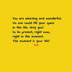 Being present in every moment makes life beautiful.