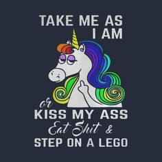 Check out this awesome 'Unicorn+Take+me+as+I+am+or+kiss+my+ass+eat+shit+and+step+on+lego' design on Sarcastic Quotes, True Quotes, Best Quotes, Funny Quotes, Funny Memes, Unicorn Memes, Funny Unicorn Quotes, Rude T Shirts, Cute Animal Quotes