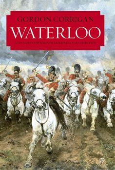 Waterloo : una nueva historia de la batalla y de sus ejércitos / Gordon Corrigan ; traducción del inglés, José Miguel Parra  http://fama.us.es/record=b2667468~S5*spi